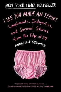 I See You Made an Effort: Compliments, Indignities, and Survival Stories from the Edge of 50