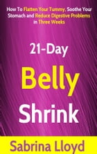21-Day Belly Shrink: How to Flatten Your Tummy, Soothe Your Stomach and Reduce Digestive Problems in Three Weeks by Sabrina Lloyd