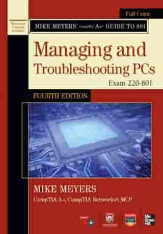 Mike Meyers' CompTIA A+ Guide to 801 Managing and Troubleshooting PCs, Fourth Edition (Exam 220-801) by Michael Meyers