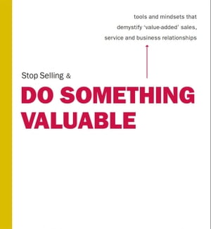"""Stop Selling & Do Something Valuable: Tools and Mindsets That Demystify """"Value-Added"""" Sales, Service and Relation"""