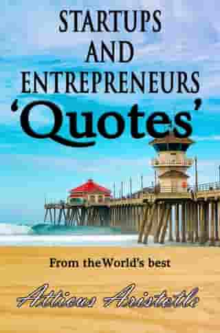 Startups and Entrepreneurs: Quotes from the World's best by Atticus Aristotle