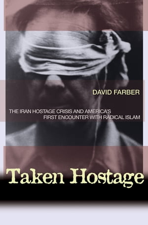 Taken Hostage The Iran Hostage Crisis and America's First Encounter with Radical Islam