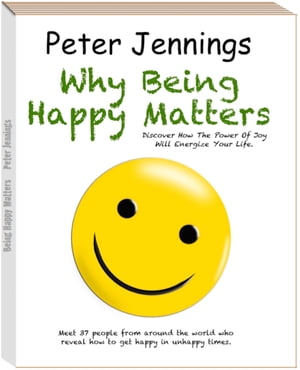 """Why Being Happy Matters"": ""Discover How The Power Of Joy Will Energize Your Life"" by Peter Jennings"