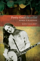 Pretty Good for a Girl: Women in Bluegrass by Murphy Hicks Henry