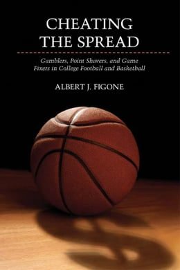 Book Cheating the Spread: Gamblers, Point Shavers, and Game Fixers in College Football and Basketball by Albert J. Figone