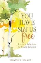 You Have Set Us Free: Scriptural Reflections for Trauma Survivors by Kenneth W. Schmidt