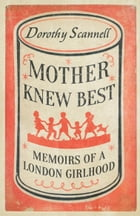 Mother Knew Best: Memoirs of a London Girlhood by Dorothy Scannell