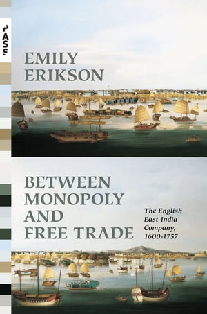Between Monopoly and Free Trade The English East India Company,  1600-1757