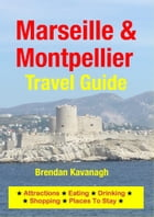 Marseille & Montpellier Travel Guide - Attractions, Eating, Drinking, Shopping & Places To Stay by Brendan Kavanagh