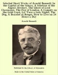 Selected Short Works of Arnold Bennett: In the Capital of the Sahara, A Solution of the Algiers Mystery, The Ghost of Lord Clarenceux, The Fire of London, A Comedy on the Gold Coast, Lo! 'Twas a Gala Night, The Dog, A Bracelet at Bruges, How to Live 2f0e