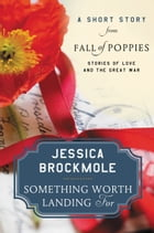 Something Worth Landing For: A Short Story from Fall of Poppies: Stories of Love and the Great War by Jessica Brockmole
