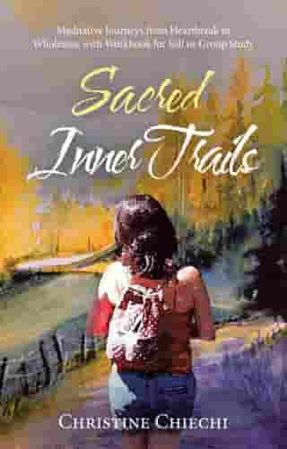 Sacred Inner Trails: Meditative Journeys from Heartbreak to Wholeness with Workbook for Self or Group Study by Christine Chiechi