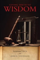 Giving Birth To Wisdom by John R. Stevenson
