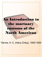 An Introduction To The Mortuary Customs Of The North American Indians by H. C. Yarrow