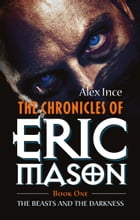 The Chronicles Of Eric Mason: Book One The Beasts And The Darkness by Alex Ince