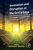 Innovation and Disruption at the Grid's Edge: How distributed energy resources are disrupting the utility business model by Fereidoon P. Sioshansi