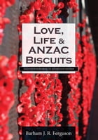 Love, Life and ANZAC Biscuits: Selected Poems from an Australian Soldier by Barham J. R. Ferguson