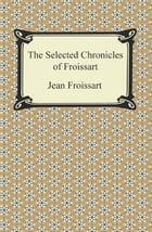 The Selected Chronicles of Froissart by Jean Froissart