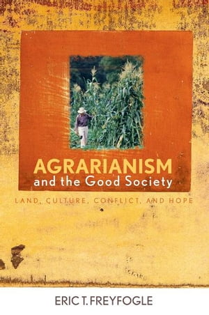 Agrarianism and the Good Society Land,  Culture,  Conflict,  and Hope