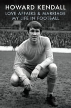 Love Affairs and Marriage: My Life in Football by Howard Kendall