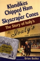 Klondikes, Chipped Ham, & Skyscraper Cones: The Story of Isaly's by Brian Butko