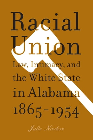 Racial Union Law,  Intimacy,  and the White State in Alabama,  1865-1954