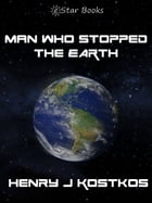 Man Who stopped the Earth by Henry J. Kostkos
