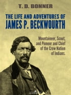 The Life and Adventures of James P. Beckwourth: Mountaineer, Scout, and Pioneer, and Chief of the Crow Nation of Indians (Illustrated) by James P. Beckwourth