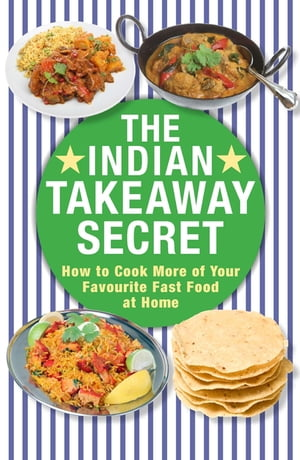 The Indian Takeaway Secret How to Cook Your Favourite Indian Fast Food at Home