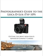 Photographer's Guide to the Leica D-Lux (Typ 109): Getting the Most from Leica's Advanced Compact Camera by Alexander White