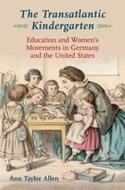 The Transatlantic Kindergarten: Education and Women's Movements in Germany and the United States by Ann Taylor Allen