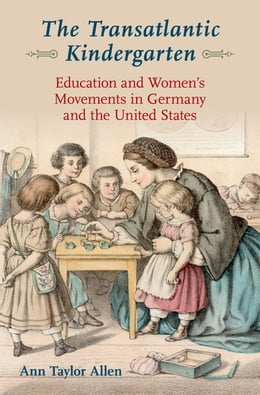 Book The Transatlantic Kindergarten: Education and Women's Movements in Germany and the United States by Ann Taylor Allen