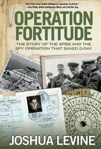 Operation Fortitude: The Story of the Spies and the Spy Operation That Saved D-Day