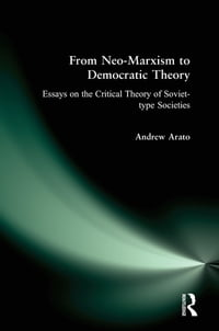 From Neo-Marxism to Democratic Theory: Essays on the Critical Theory of Soviet-type Societies…