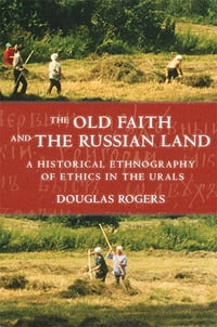 The Old Faith and the Russian Land: A Historical Ethnography of Ethics in the Urals