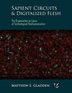 Sapient Circuits and Digitalized Flesh: The Organization As Locus of Technological Posthumanization by Matthew E. Gladden