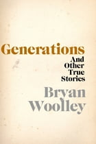 Generations and Other True Stories by Bryan Woolley