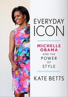 Everyday Icon: Michelle Obama and the Power of Style by Kate Betts