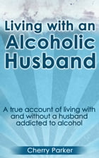 Living with an Alcoholic Husband: A true account of living with and without a husband addicted to alcohol by Cherry Parker