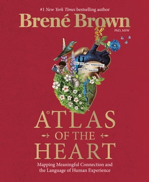 Atlas of the Heart: Mapping Meaningful Connection and the Language of Human Experience by Brené Brown
