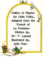 Fables in Rhyme for Little Folks Adapted from the French of La Fontaine by W. T. Larned