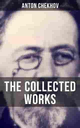 The Collected Works of Anton Chekhov: Three Sisters, Seagull, The Shooting Party, Uncle Vanya, Cherry Orchard, Chameleon, Tripping Tongue