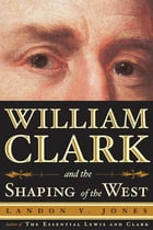 William Clark and the Shaping of the West by Landon Y. Jones