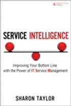 Service Intelligence: Improving Your Bottom Line with the Power of IT Service Management by Sharon Taylor