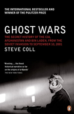 Ghost Wars The Secret History of the CIA,  Afghanistan and Bin Laden