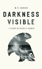 """Darkness Visible: A Study of Vergil's """"Aeneid"""" by W. R. Johnson"""