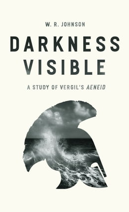 "Book Darkness Visible: A Study of Vergil's ""Aeneid"" by W. R. Johnson"