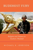 Buddhist Fury: Religion and Violence in Southern Thailand by Michael K. Jerryson