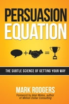 Persuasion Equation: The Subtle Science of Getting Your Way