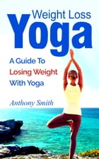 Weight Loss Yoga: a guide to losing weight with yoga by Anthony Smith
